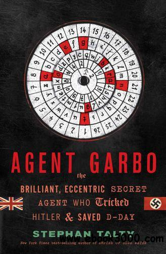 Agent Garbo: The Brilliant, Eccentric Secret Agent Who Tricked Hitler and Saved D-Day free download