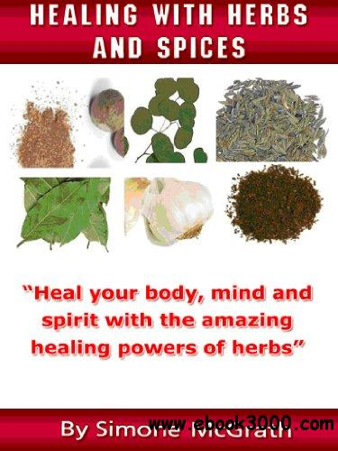 Healing With Herbs And Spices: Heal Your Body, Mind And Spirit With The Amazing Healing Powers Of Herbs free download