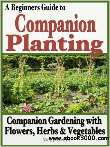 A Beginners Guide to Companion Planting: Companion Gardening with Flowers, Herbs & Vegetables free download