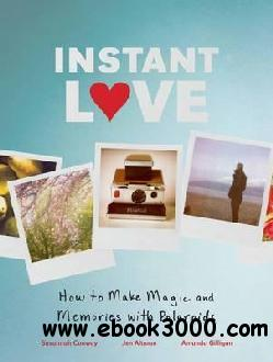 Instant Love: How to Make Magic and Memories with Polaroids free download