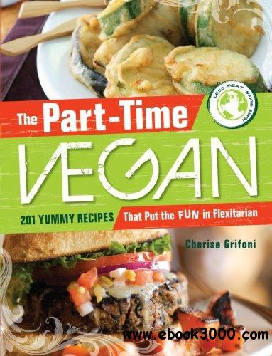 The Part-Time Vegan: 201 Yummy Recipes that Put the Fun in Flexitarian free download