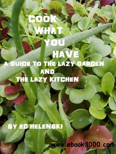 Cook What You Have A Guide to the Lazy Garden and the Lazy Kitchen free download