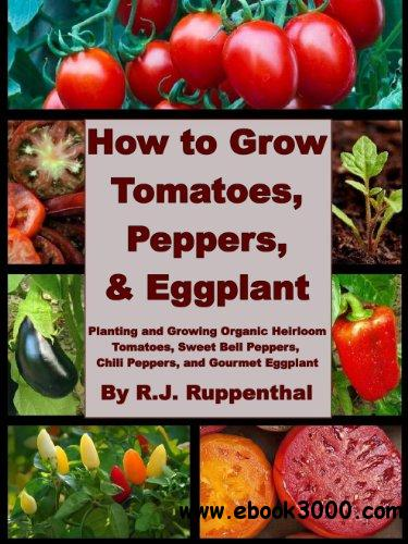 How to Grow Tomatoes, Peppers, and Eggplant: Planting and Growing Organic Heirloom Tomatoes, Sweet Bell Peppers free download