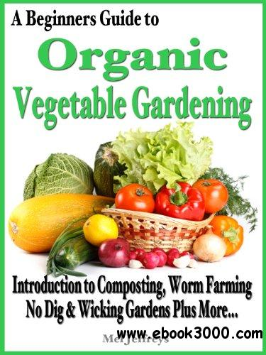A Beginners Guide to Organic Vegetable Gardening: Introduction to Composting, Worm Farming, No Dig Raised & Wicking Gardens free download