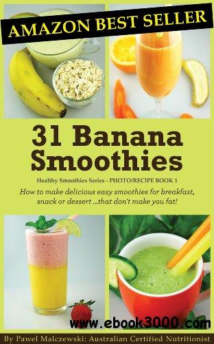 31 Banana Smoothies: How to make delicious easy smoothies for breakfast, snack or dessert...that don't make you fat! free download
