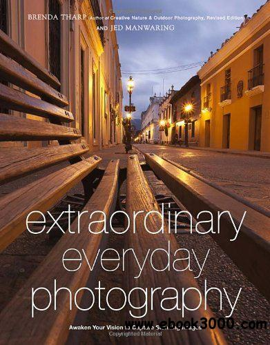 Extraordinary Everyday Photography: Awaken Your Vision to Create Stunning Images Wherever You Are free download