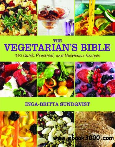 The Vegetarian's Bible: 350 Quick, Practical, and Nutritious Recipes free download