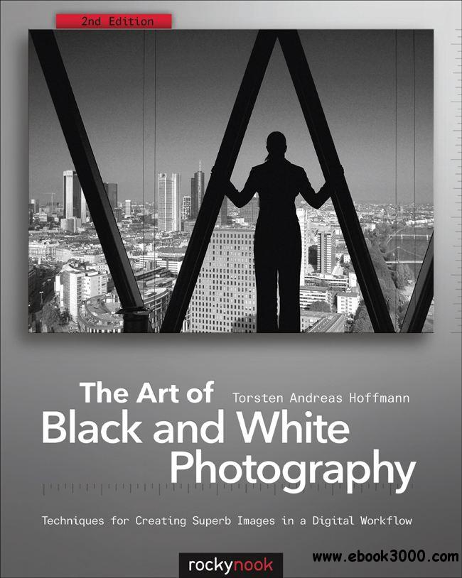The Art of Black and White Photography: Techniques for Creating Superb Images in a Digital Workflow, 2nd Edition free download