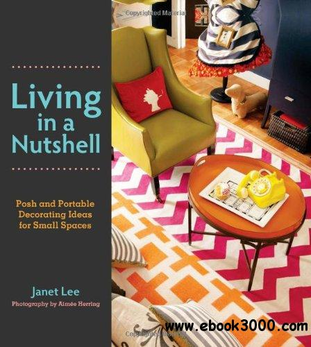 Living in a Nutshell: Posh and Portable Decorating Ideas for Small Spaces free download