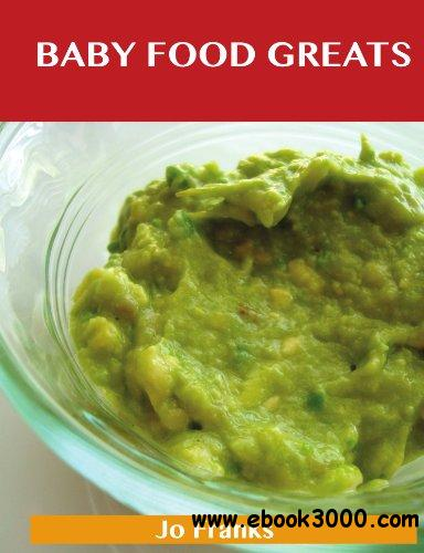 Baby Food Greats: Delicious Baby Food Recipes, The Top 28 Baby Food Recipes free download