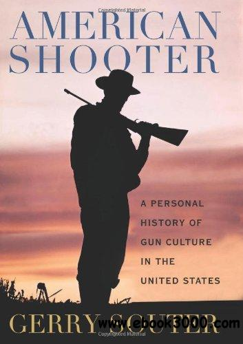 American Shooter: A Personal History of Gun Culture in the United States free download