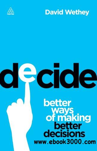 Decide: Better Ways of Making Better Decisions free download
