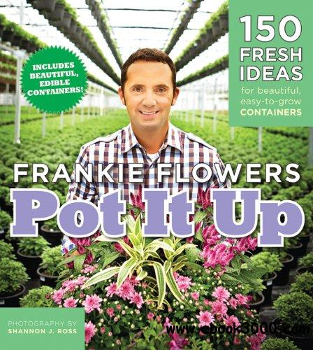 Pot It Up: 150 Fresh Ideas for Beautiful, Easy-to-Grow Containers free download