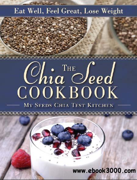 The Chia Seed Cookbook: Eat Well, Feel Great, Lose Weight free download