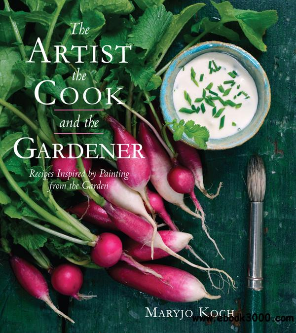 The Artist, the Cook, and the Gardener: Recipes Inspired by Painting from the Garden free download
