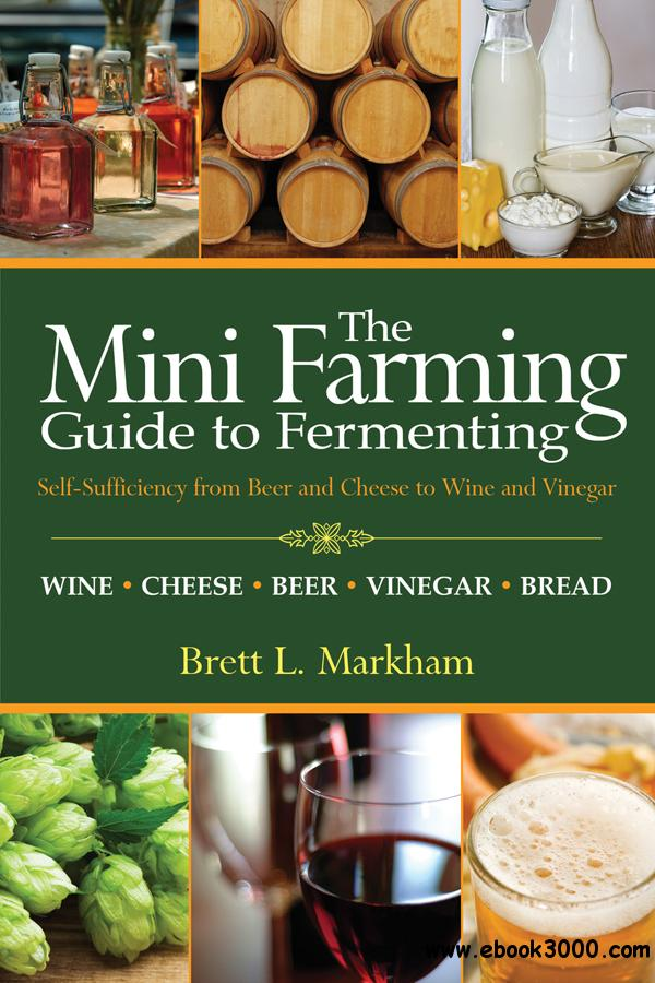 Mini Farming Guide to Fermenting: Self-Sufficiency from Beer and Cheese to Wine and Vinegar free download