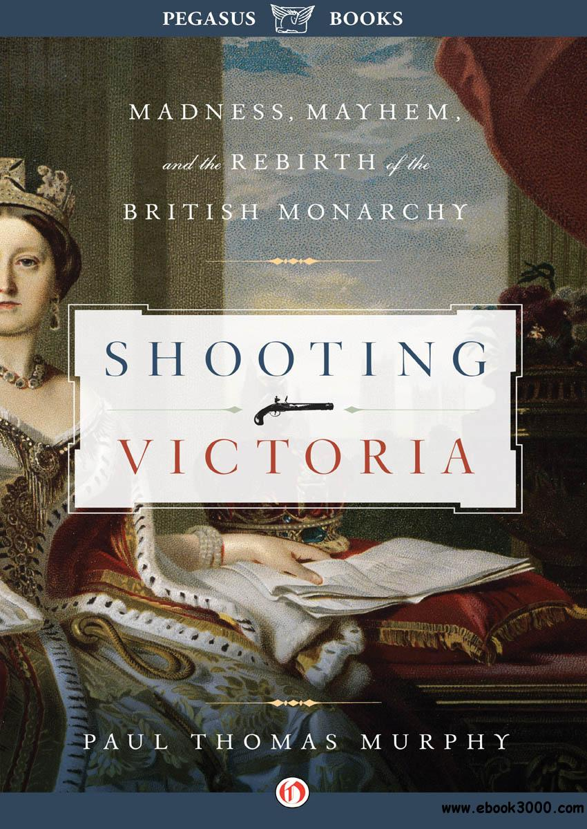 Shooting Victoria: Madness, Mayhem, and the Rebirth of the British Monarchy free download