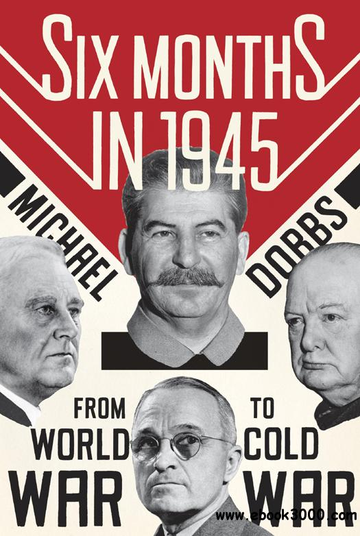 Six Months in 1945: FDR, Stalin, Churchill, and Truman-from World War to Cold War free download