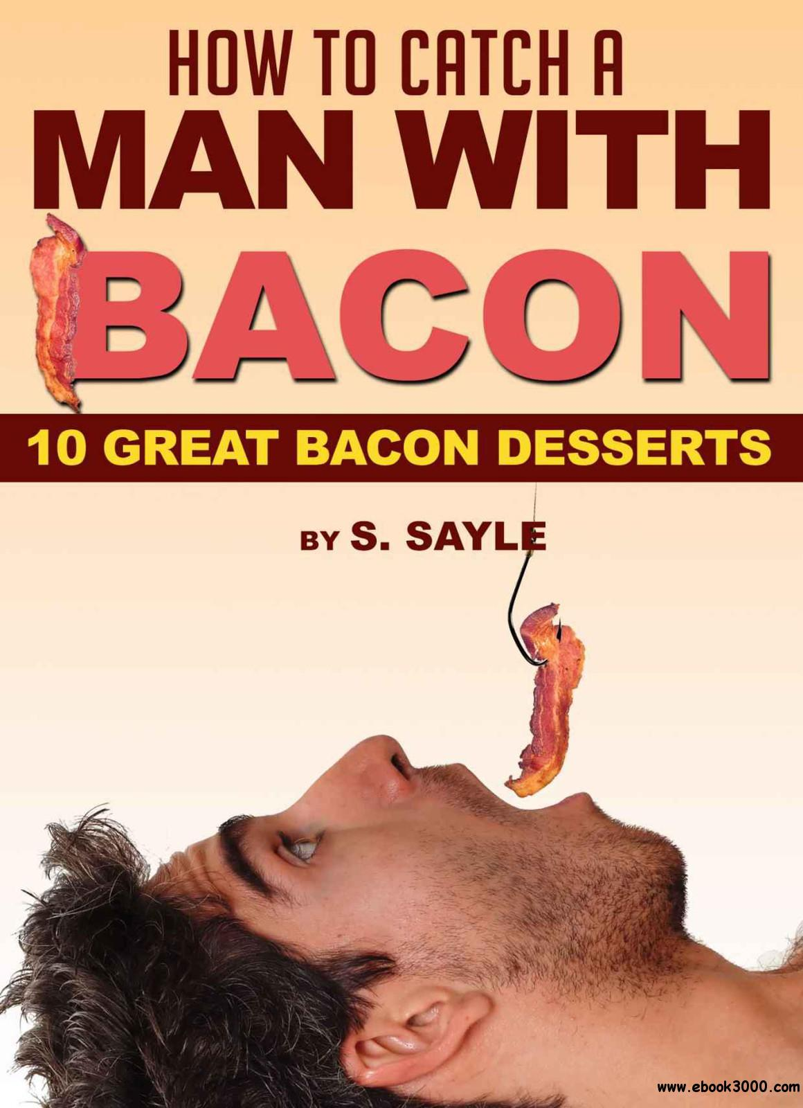How to Catch a Man with Bacon - 10 Great Bacon Desserts free download