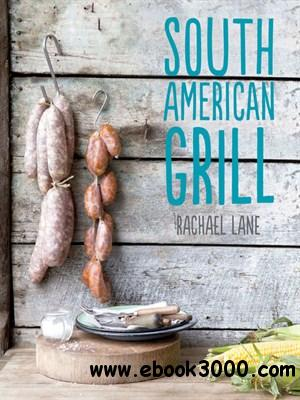 South American Grill: Feasts from Brazil to Patagonia free download