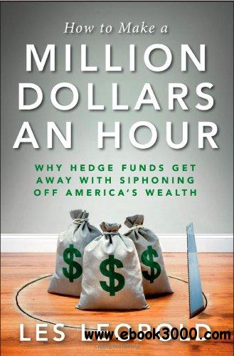 How to Make a Million Dollars an Hour: Why Hedge Funds Get Away with Siphoning Off America's Wealth free download