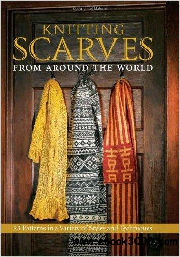 Knitting Scarves from Around the World: 23 Patterns in a Variety of Styles and Techniques free download
