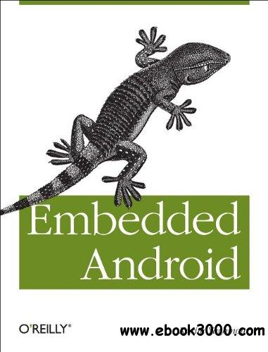 Embedded Android: Porting, Extending, and Customizing free download