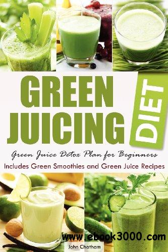 Green Juicing Diet: Green Juice Detox Plan for Beginners-Includes Green Smoothies and Green Juice Recipes free download