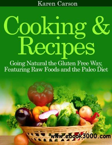 Cooking and Recipes: Going Natural the Gluten Free Way featuring Raw Foods and the Paleo Diet free download