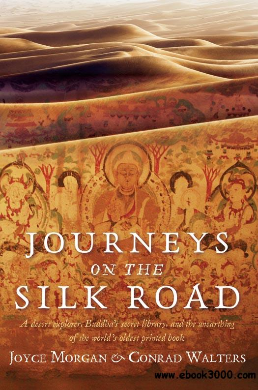 Journeys on the Silk Road: A Desert Explorer, Buddha's Secret Library, and the Unearthing of the World's Oldest Printed Book free download