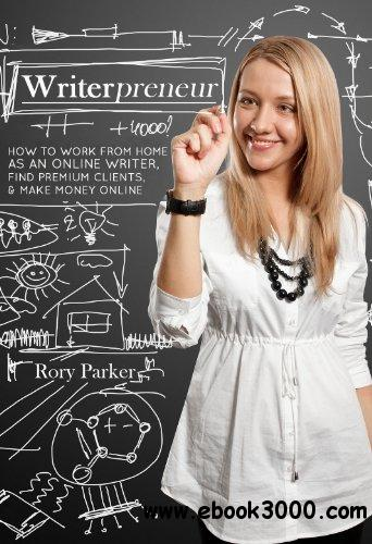 Writerpreneur: How to Work From Home as an Online Writer, Find Premium Clients, & Make Money Online free download