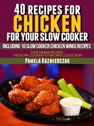 40 Recipes For Chicken For Your Slow Cooker - Including 10 Slow Cooker Chicken Wings Recipes free download