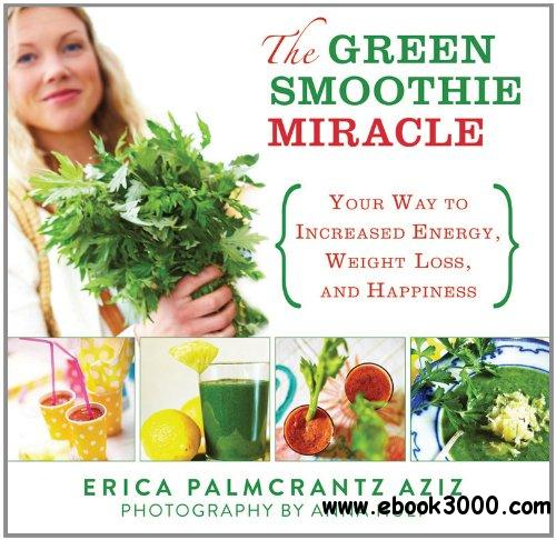 The Green Smoothie Miracle: Your Way to Increased Energy, Weight Loss, and Happiness free download