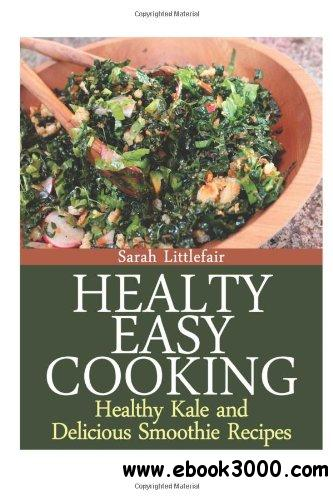 Healthy Easy Cooking: Healthy Kale and Delicious Smoothie Recipes free download