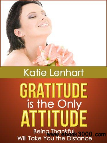 Gratitude is the Only Attitude: Being Thankful Will Take You the Distance free download