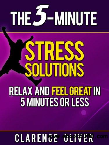 The 5-Minute Stress Solutions: Relax and Feel Great In 5-Minutes Or Less free download