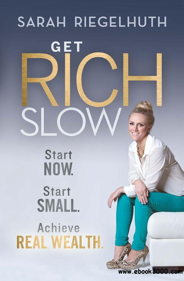 Get Rich Slow: Start Now, Start Small to Achieve Real Wealth free download