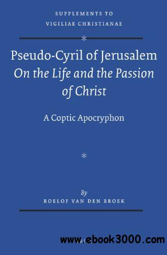 Pseudo-Cyril of Jerusalem on the Life and the Passion of Christ: A Coptic Apocryphon free download