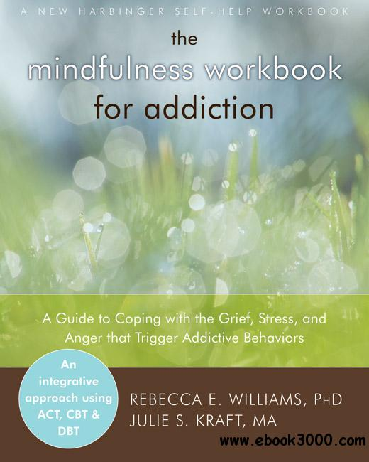 The Mindfulness Workbook for Addiction: A Guide to Coping with the Grief, Stress and Anger that Trigger Addictive Behaviors free download