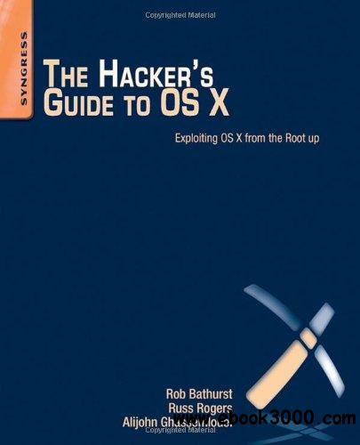The Hacker's Guide to OS X: Exploiting OS X from the Root Up free download