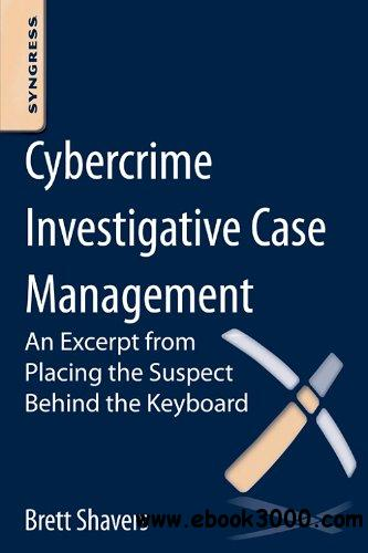 Cybercrime Investigative Case Management: An Excerpt from Placing the Suspect Behind the Keyboard free download