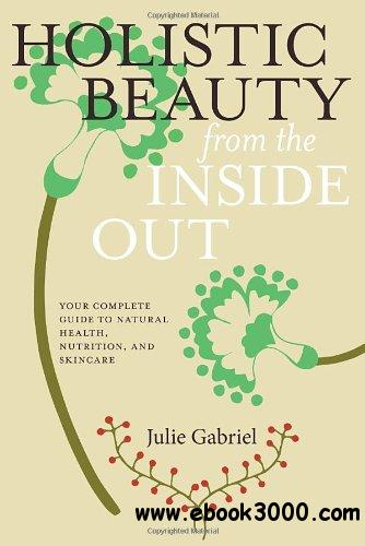 Holistic Beauty from the Inside Out: Your Complete Guide to Natural Health, Nutrition, and Skincare free download