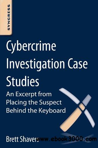Cybercrime Investigation Case Studies: An Excerpt from Placing the Suspect Behind the Keyboard free download