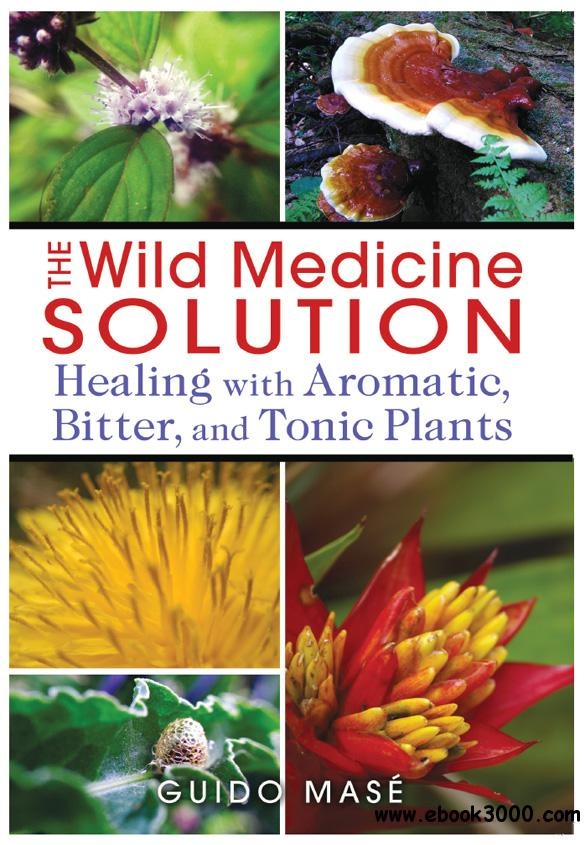 The Wild Medicine Solution: Healing with Aromatic, Bitter, and Tonic Plants free download