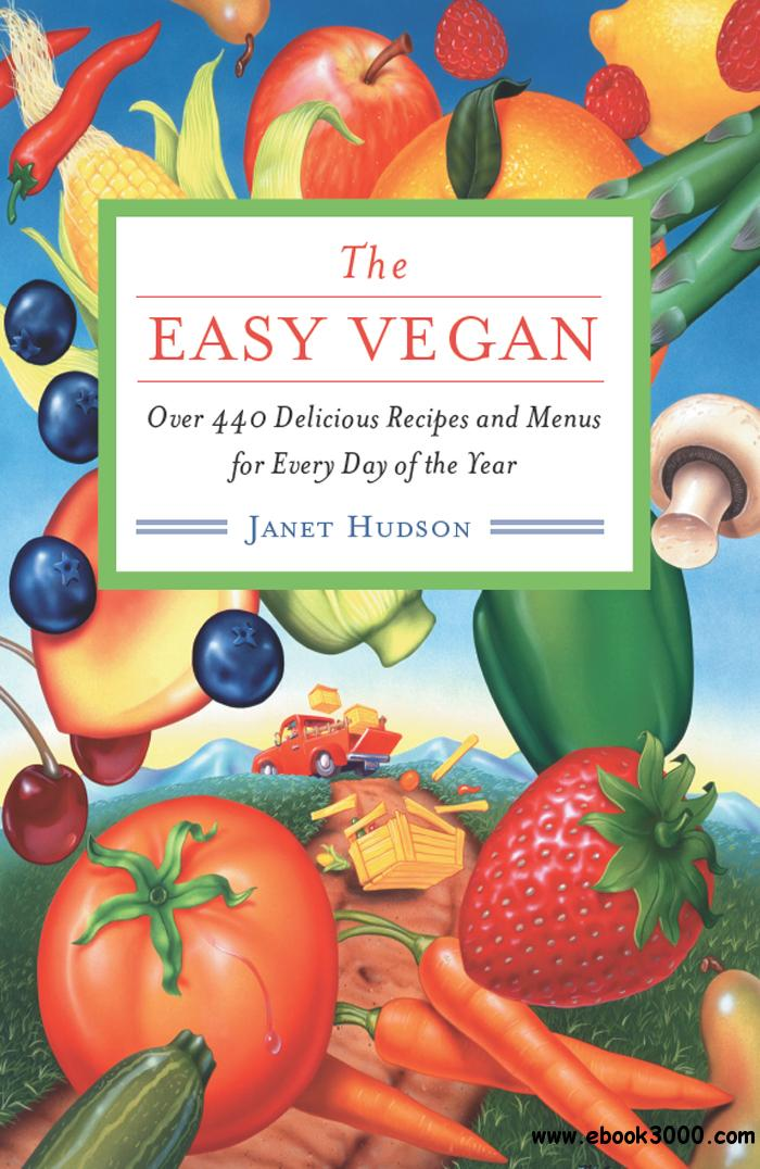 The Easy Vegan: Over 440 Delicious Recipes and Menus for Every Day of the Year free download