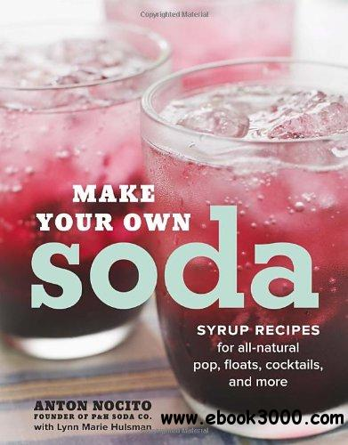 Make Your Own Soda: Syrup Recipes for All-Natural Pop, Floats, Cocktails, and More free download