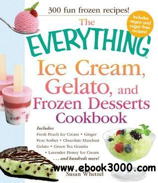 The Everything Ice Cream, Gelato, and Frozen Desserts Cookbook: Includes Fresh Peach Ice Cream, Ginger Pear Sorbet... free download