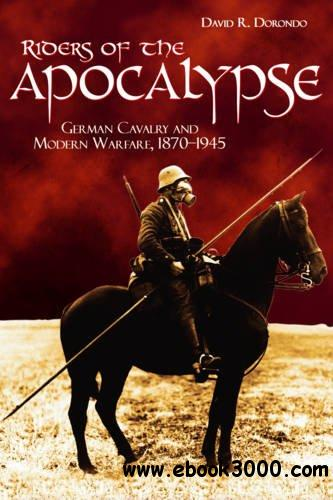 Riders of the Apocalypse: German Cavalry and Modern Warfare, 1870-1945 free download