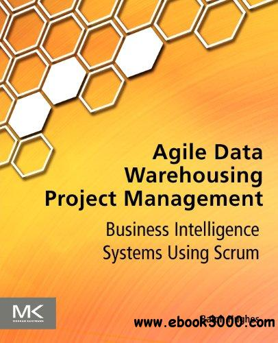 Agile Data Warehousing Project Management: Business Intelligence Systems Using Scrum free download