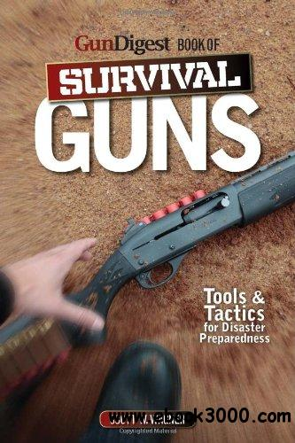 Gun Digest Book of Survival Guns: Tools Tactics for Survival Preparedness free download